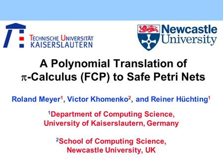 A Polynomial Translation of  -Calculus (FCP) to Safe Petri Nets Roland Meyer 1, Victor Khomenko 2, and Reiner Hüchting 1 1 Department of Computing Science,