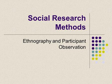Social Research Methods Ethnography and Participant Observation.