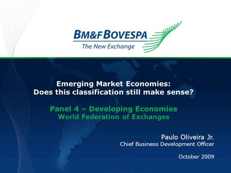 Emerging Market Economies: Does this classification still make sense? Panel 4 – Developing Economies World Federation of Exchanges Paulo Oliveira Jr. Chief.