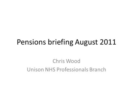 Pensions briefing August 2011 Chris Wood Unison NHS Professionals Branch.