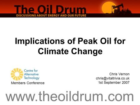 Implications of Peak Oil for Climate Change Chris Vernon 1st September 2007 Members Conference.