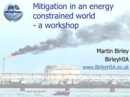 Mitigation in an energy constrained world - a workshop Martin Birley BirleyHIA www.BirleyHIA.co.uk.