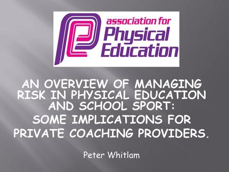 AN OVERVIEW OF MANAGING RISK IN PHYSICAL EDUCATION AND SCHOOL SPORT: SOME IMPLICATIONS FOR PRIVATE COACHING PROVIDERS. Peter Whitlam.