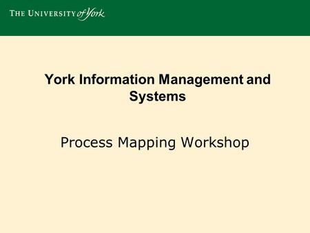 York Information Management and Systems Process Mapping Workshop.