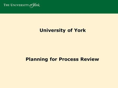 University of York Planning for Process Review. Using our Vision, Strategy and Medium Term Planning to inform our business and process change agenda..