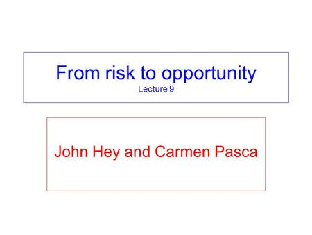 From risk to opportunity Lecture 9 John Hey and Carmen Pasca.