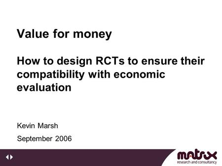 Value for money How to design RCTs to ensure their compatibility with economic evaluation September 2006 Kevin Marsh.