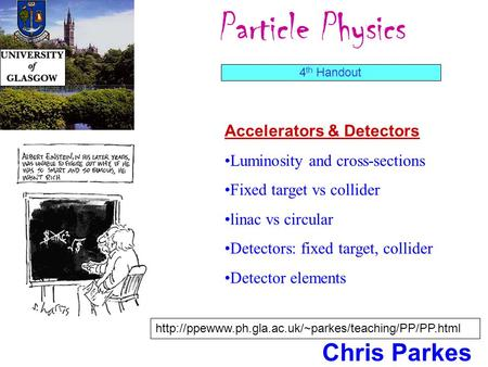 Particle Physics Chris Parkes Accelerators & Detectors Luminosity and cross-sections Fixed target vs collider linac vs circular Detectors: fixed target,