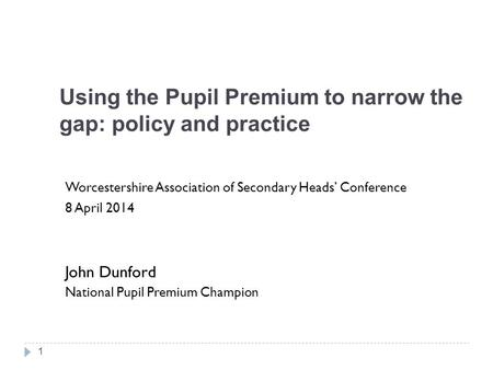 Using the Pupil Premium to narrow the gap: policy and practice Worcestershire Association of Secondary Heads' Conference 8 April 2014 John Dunford National.