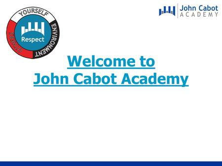 Welcome to John Cabot Academy. H of C and Tutor Year 7 Groupings Absences & Holidays Lockers Catering Cards Structure of the day Break & Lunchtime Uniform.