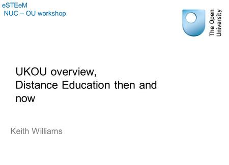 UKOU overview, Distance Education then and now Keith Williams eSTEeM NUC – OU workshop.