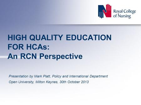 HIGH QUALITY EDUCATION FOR HCAs: An RCN Perspective Presentation by Mark Platt, Policy and International Department Open University, Milton Keynes, 30th.