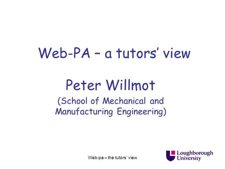 Web-pa – the tutors' view Web-PA – a tutors' view Peter Willmot (School of Mechanical and Manufacturing Engineering)