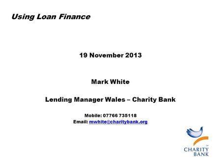 Using Loan Finance 19 November 2013 Mark White Lending Manager Wales – Charity Bank Mobile: 07766 735118
