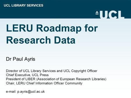 UCL LIBRARY SERVICES LERU Roadmap for Research Data Dr Paul Ayris Director of UCL Library Services and UCL Copyright Officer Chief Executive, UCL Press.