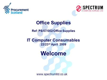 Office Supplies Ref: PS/07/002/Office Supplies IT Computer Consumables 22/23 rd April 2009 Welcome www.spectrumltd.co.uk.