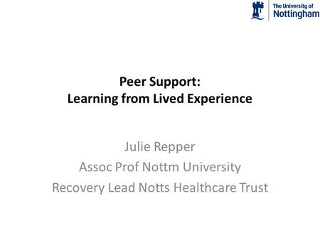 Peer Support: Learning from Lived Experience Julie Repper Assoc Prof Nottm University Recovery Lead Notts Healthcare Trust.