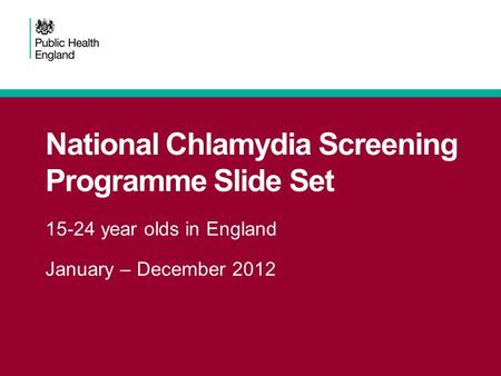 National Chlamydia Screening Programme Slide Set 15-24 year olds in England January – December 2012.