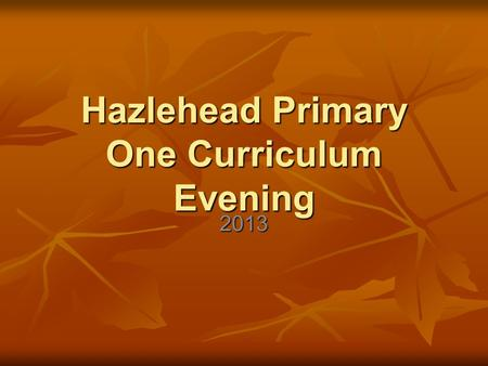 Hazlehead Primary One Curriculum Evening 2013. What is Curriculum for Excellence? Scotland's new curriculum Scotland's new curriculum What your child.
