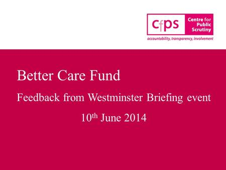 Better Care Fund Feedback from Westminster Briefing event 10 th June 2014.