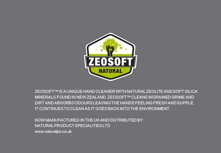 ZEOSOFT™ IS A UNIQUE HAND CLEANER WITH NATURAL ZEOLITE AND SOFT SILICA MINERALS FOUND IN NEW ZEALAND. ZEOSOFT™ CLEANS INGRAINED GRIME AND DIRT AND ABSORBS.