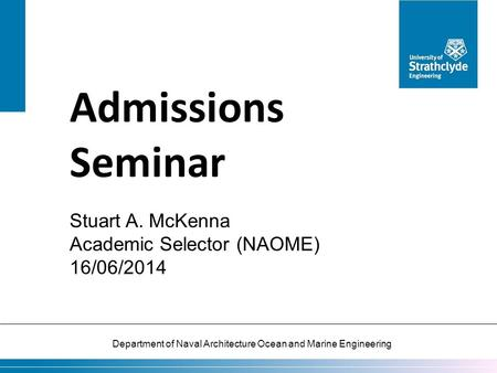 Department of Naval Architecture Ocean and Marine Engineering Admissions Seminar Stuart A. McKenna Academic Selector (NAOME) 16/06/2014.