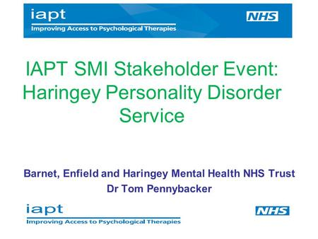 Barnet, Enfield and Haringey Mental Health NHS Trust Dr Tom Pennybacker IAPT SMI Stakeholder Event: Haringey Personality Disorder Service.