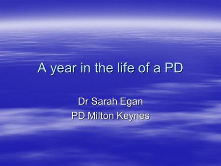 A year in the life of a PD Dr Sarah Egan PD Milton Keynes.