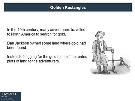 In the 19th century, many adventurers travelled to North America to search for gold. Dan Jackson owned some land where gold had been found. Instead of.