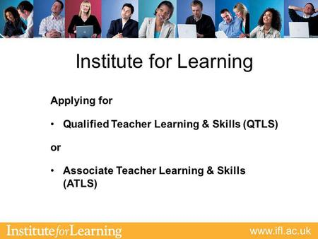 Www.ifl.ac.uk Institute for Learning Applying for Qualified Teacher Learning & Skills (QTLS) or Associate Teacher Learning & Skills (ATLS)