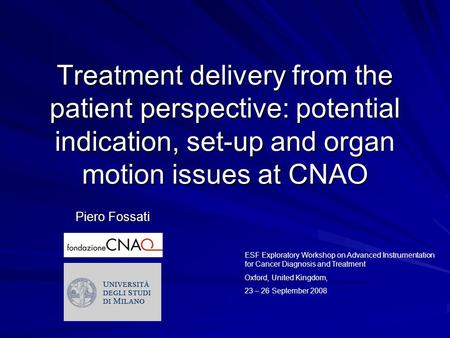 Treatment delivery from the patient perspective: potential indication, set-up and organ motion issues at CNAO Piero Fossati ESF Exploratory Workshop on.