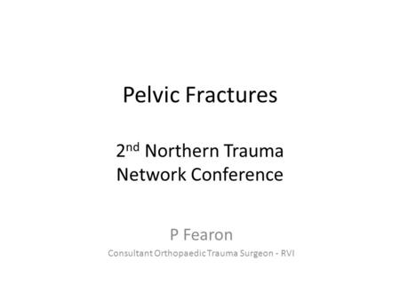 Pelvic Fractures 2 nd Northern Trauma Network Conference P Fearon Consultant Orthopaedic Trauma Surgeon - RVI.