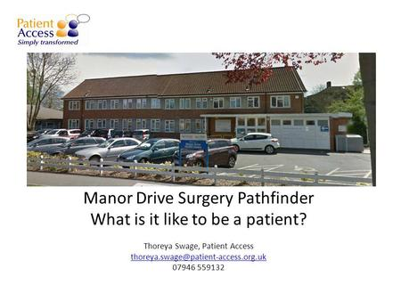 Manor Drive Surgery Pathfinder What is it like to be a patient? Thoreya Swage, Patient Access 07946 559132