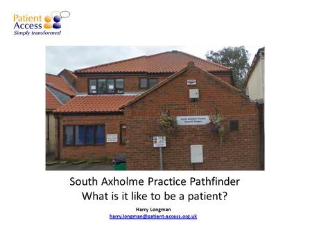South Axholme Practice Pathfinder What is it like to be a patient? Harry Longman