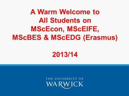 A Warm Welcome to All Students on MScEcon, MScEIFE, MScBES & MScEDG (Erasmus) 2013/14.