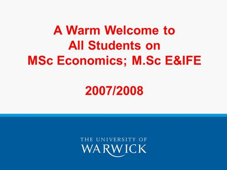 A Warm Welcome to All Students on MSc Economics; M.Sc E&IFE 2007/2008.