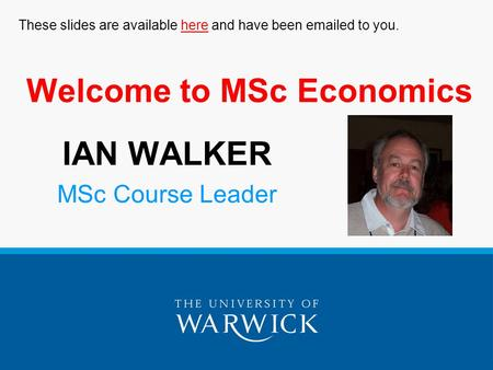 Welcome to MSc Economics IAN WALKER MSc Course Leader These slides are available here and have been emailed to you.here.