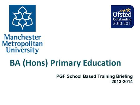 BA (Hons) Primary Education PGF School Based Training Briefing 2013-2014.