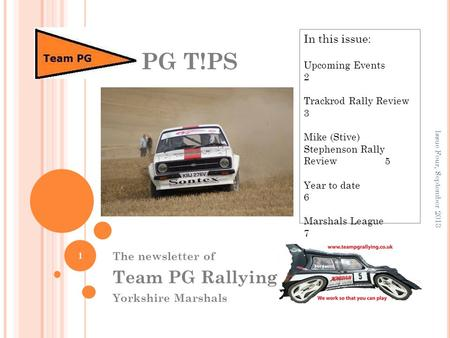 The newsletter of Team PG Rallying Yorkshire Marshals PG T!PS 1 In this issue: Upcoming Events 2 Trackrod Rally Review 3 Mike (Stive) Stephenson Rally.