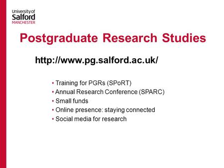 Postgraduate Research Studies Training for PGRs (SPoRT) Annual Research Conference (SPARC) Small funds Online presence: staying connected Social media.