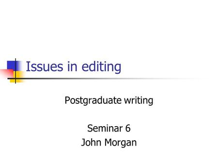 Issues in editing Postgraduate writing Seminar 6 John Morgan.