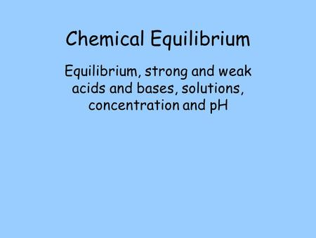 Chemical Equilibrium Equilibrium, strong and weak acids and bases, solutions, concentration and pH.