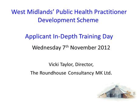 West Midlands' Public Health Practitioner Development Scheme Applicant In-Depth Training Day Wednesday 7 th November 2012 Vicki Taylor, Director, The Roundhouse.