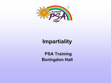 Impartiality PSA Training Boringdon Hall. Parent views of PSAs '… If I had gone to the Head with that problem I would have felt like a complete failure.