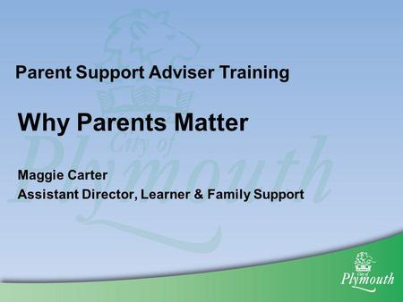 Why Parents Matter Maggie Carter Assistant Director, Learner & Family Support Parent Support Adviser Training.