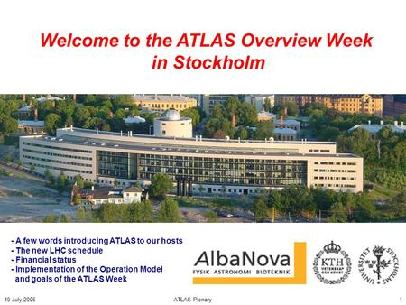 10 July 2006ATLAS Plenary1 Welcome to the ATLAS Overview Week in Stockholm - A few words introducing ATLAS to our hosts - The new LHC schedule - Financial.