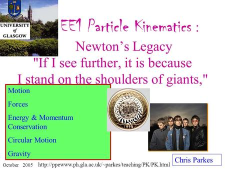 EE1 Particle Kinematics : Newton's Legacy If I see further, it is because I stand on the shoulders of giants, Chris Parkes October 2005 Motion Forces.