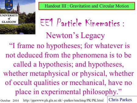 "EE1 Particle Kinematics : Newton's Legacy ""I frame no hypotheses; for whatever is not deduced from the phenomena is to be called a hypothesis; and hypotheses,"