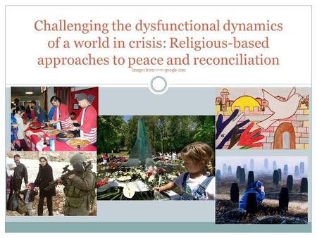 Challenging the dysfunctional dynamics of a world in crisis: Religious-based approaches to peace and reconciliation Images from www.google.com.