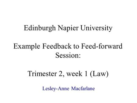 Edinburgh Napier University Example Feedback to Feed-forward Session: Trimester 2, week 1 (Law) Lesley-Anne Macfarlane.